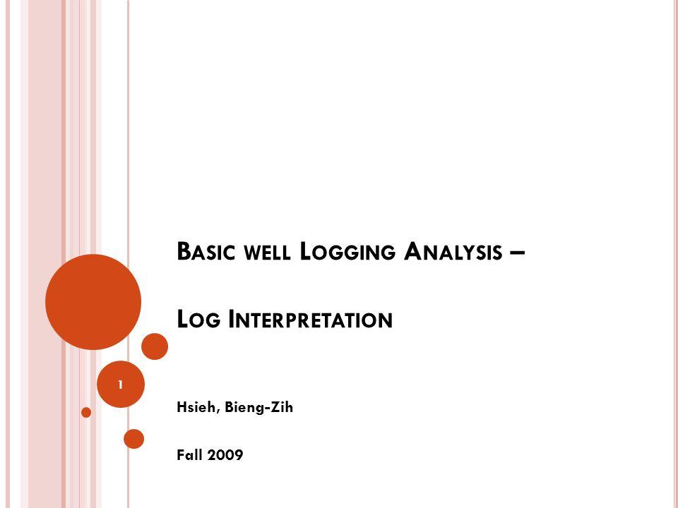 B ASIC WELL L OGGING A NALYSIS – L OG I NTERPRETATION Hsieh, Bieng-Zih Fall 2009 1
