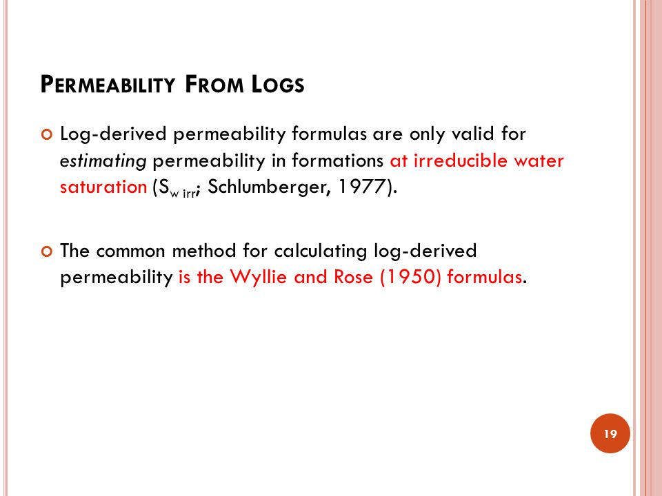 P ERMEABILITY F ROM L OGS Log-derived permeability formulas are only valid for estimating permeability in formations at irreducible water saturation (