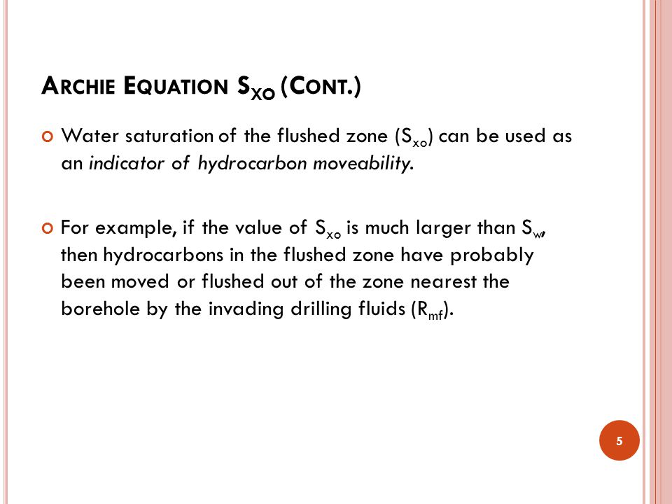 A RCHIE E QUATION S XO (C ONT.) Water saturation of the flushed zone (S xo ) can be used as an indicator of hydrocarbon moveability. For example, if t
