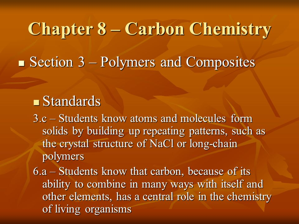 Chapter 8 – Carbon Chemistry Section 3 – Polymers and Composites Section 3 – Polymers and Composites Standards Standards 3.c – Students know atoms and