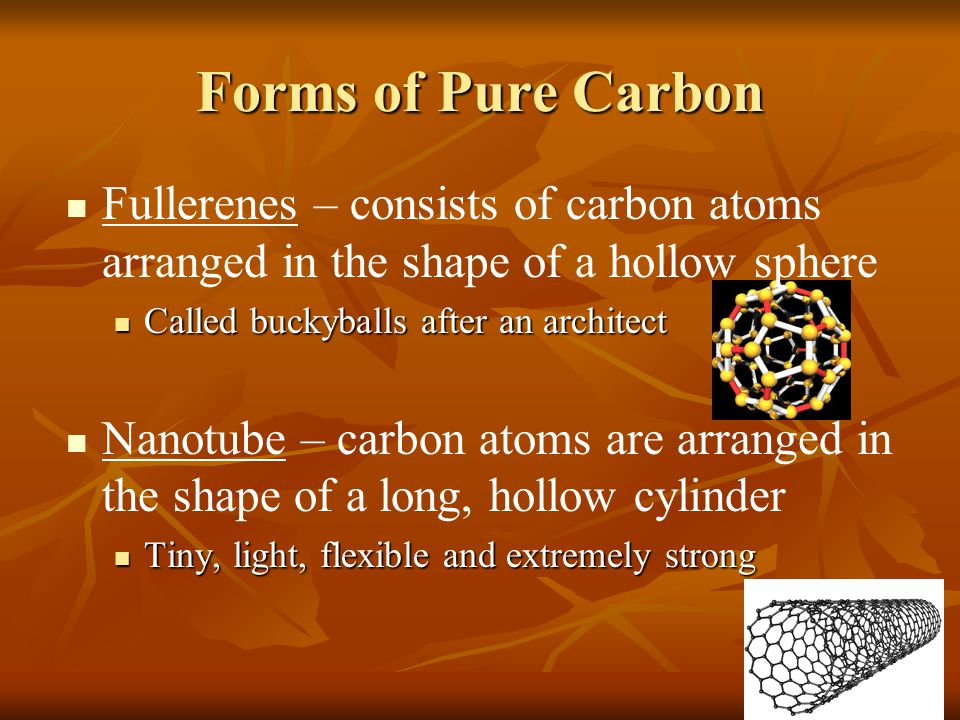 Forms of Pure Carbon Fullerenes – consists of carbon atoms arranged in the shape of a hollow sphere Called buckyballs after an architect Called buckyb