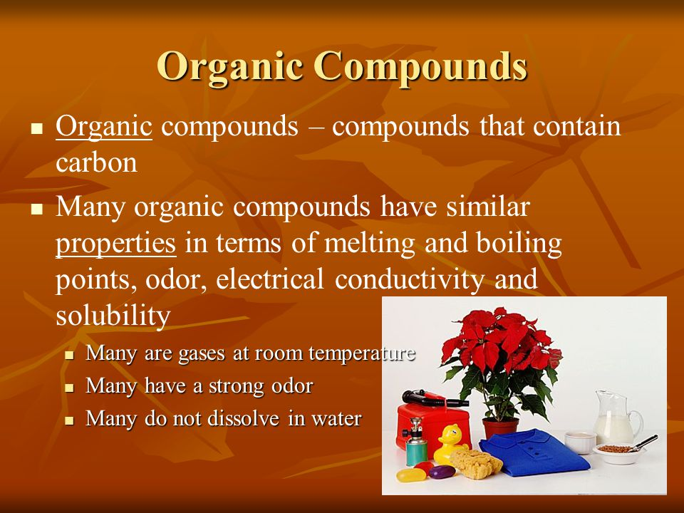 Organic Compounds Organic compounds – compounds that contain carbon Many organic compounds have similar properties in terms of melting and boiling poi