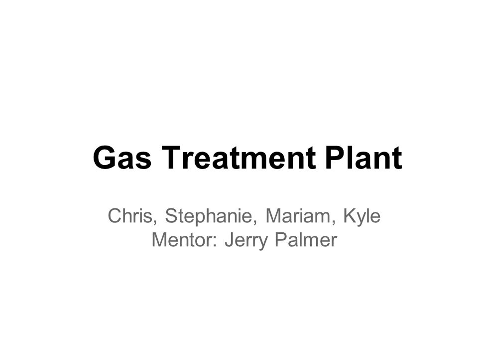 Gas Treatment Plant Chris, Stephanie, Mariam, Kyle Mentor: Jerry Palmer