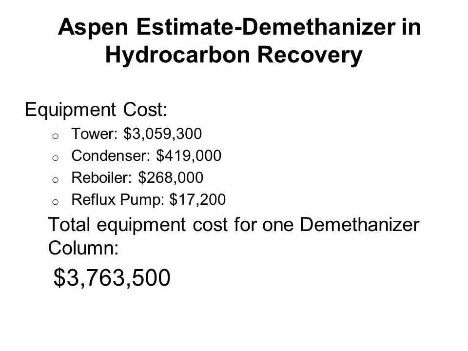 Aspen Estimate-Demethanizer in Hydrocarbon Recovery Equipment Cost: o Tower: $3,059,300 o Condenser: $419,000 o Reboiler: $268,000 o Reflux Pump: $17,200 Total equipment cost for one Demethanizer Column: $3,763,500