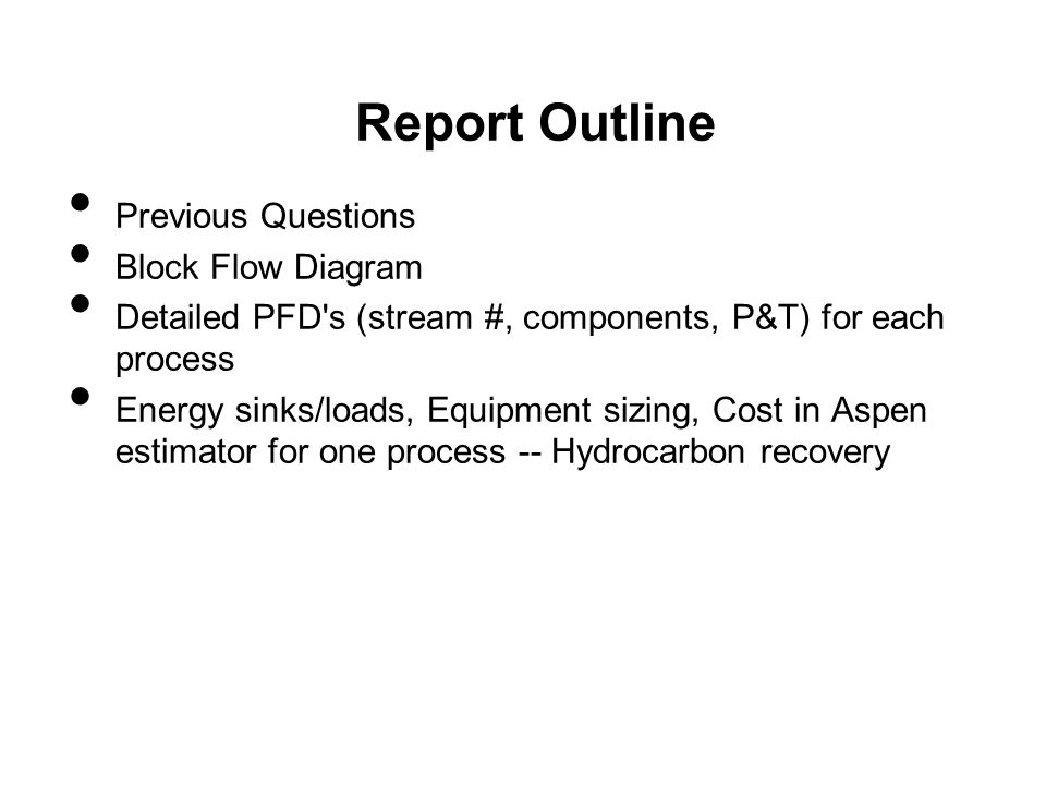 Report Outline Previous Questions Block Flow Diagram Detailed PFD s (stream #, components, P&T) for each process Energy sinks/loads, Equipment sizing, Cost in Aspen estimator for one process -- Hydrocarbon recovery