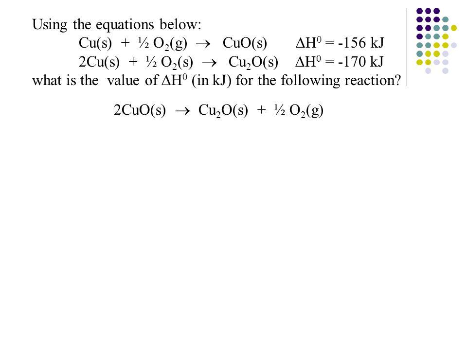 Using the equations below: Cu(s) + ½ O 2 (g)  CuO(s)  H 0 = -156 kJ 2Cu(s) + ½ O 2 (s)  Cu 2 O(s)  H 0 = -170 kJ what is the value of  H 0 (in kJ