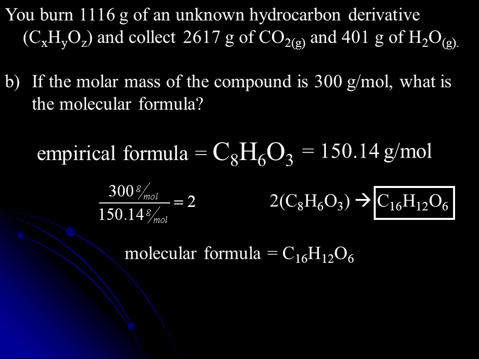 b)If the molar mass of the compound is 300 g/mol, what is the molecular formula? empirical formula = C 8 H 6 O 3 = 150.14 g/mol 2(C 8 H 6 O 3 )  C 16