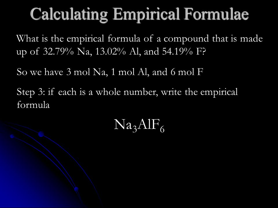 Calculating Empirical Formulae So we have 3 mol Na, 1 mol Al, and 6 mol F Step 3: if each is a whole number, write the empirical formula Na 3 AlF 6 What is the empirical formula of a compound that is made up of 32.79% Na, 13.02% Al, and 54.19% F?