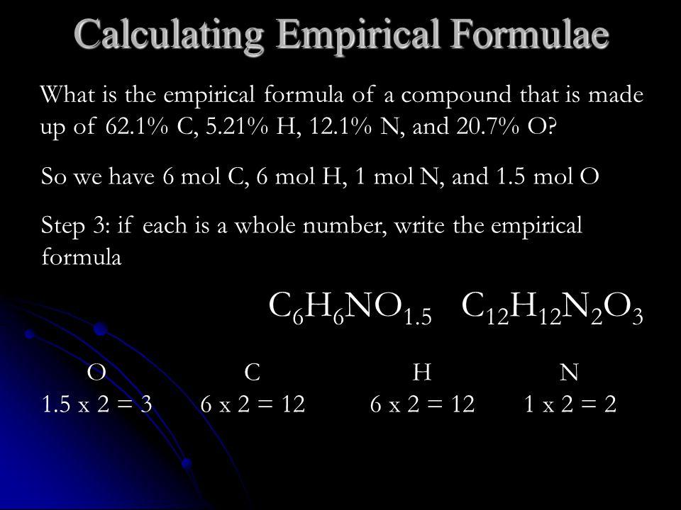 Calculating Empirical Formulae So we have 6 mol C, 6 mol H, 1 mol N, and 1.5 mol O Step 3: if each is a whole number, write the empirical formula C 12