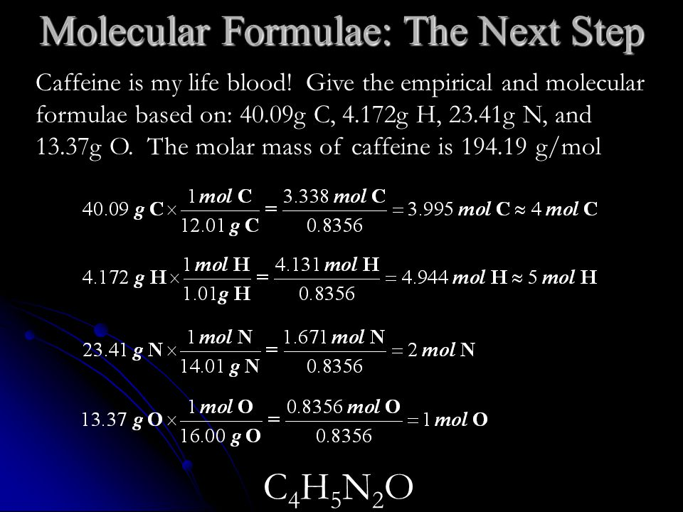 Caffeine is my life blood! Give the empirical and molecular formulae based on: 40.09g C, 4.172g H, 23.41g N, and 13.37g O. The molar mass of caffeine