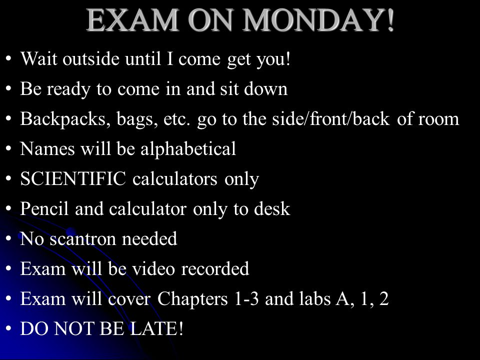 EXAM ON MONDAY! Wait outside until I come get you! Be ready to come in and sit down Backpacks, bags, etc. go to the side/front/back of room Names will