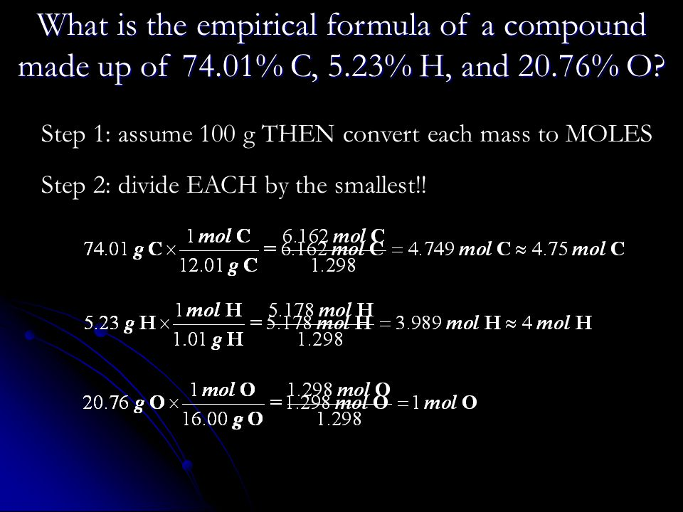Step 1: assume 100 g THEN convert each mass to MOLES Step 2: divide EACH by the smallest!! What is the empirical formula of a compound made up of 74.0