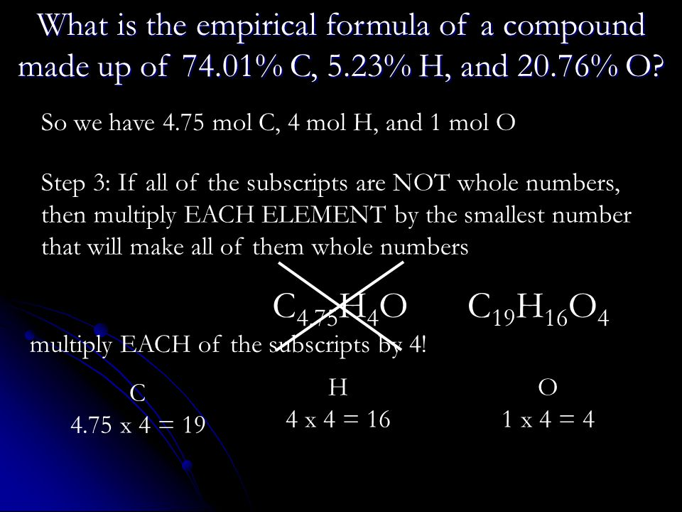 So we have 4.75 mol C, 4 mol H, and 1 mol O Step 3: If all of the subscripts are NOT whole numbers, then multiply EACH ELEMENT by the smallest number