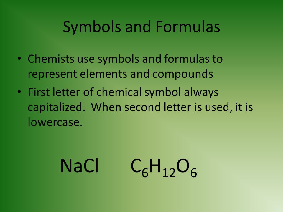 Symbols and Formulas Chemists use symbols and formulas to represent elements and compounds First letter of chemical symbol always capitalized. When se