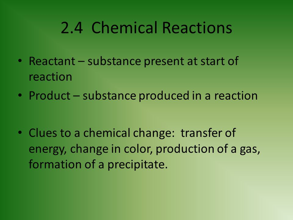 2.4 Chemical Reactions Reactant – substance present at start of reaction Product – substance produced in a reaction Clues to a chemical change: transf