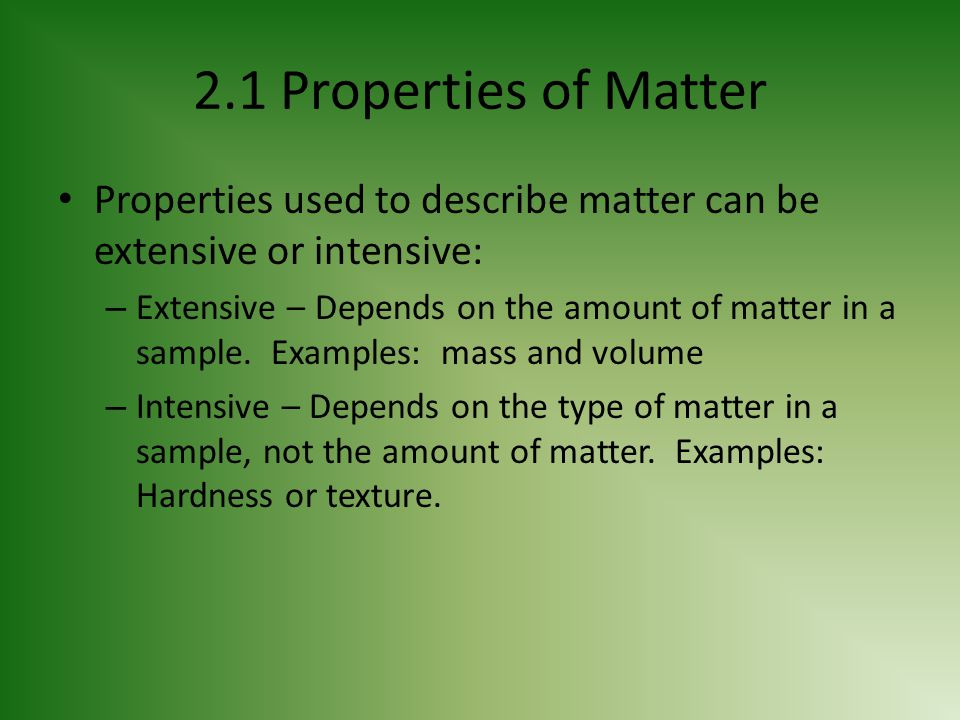 2.1 Properties of Matter Properties used to describe matter can be extensive or intensive: – Extensive – Depends on the amount of matter in a sample.
