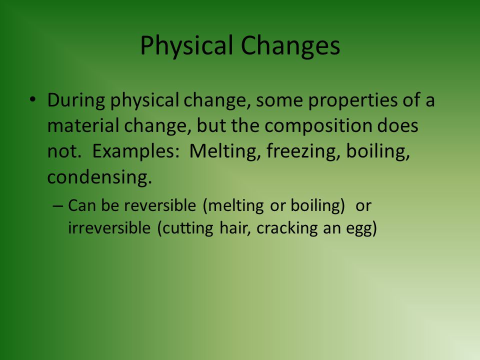 Physical Changes During physical change, some properties of a material change, but the composition does not. Examples: Melting, freezing, boiling, con