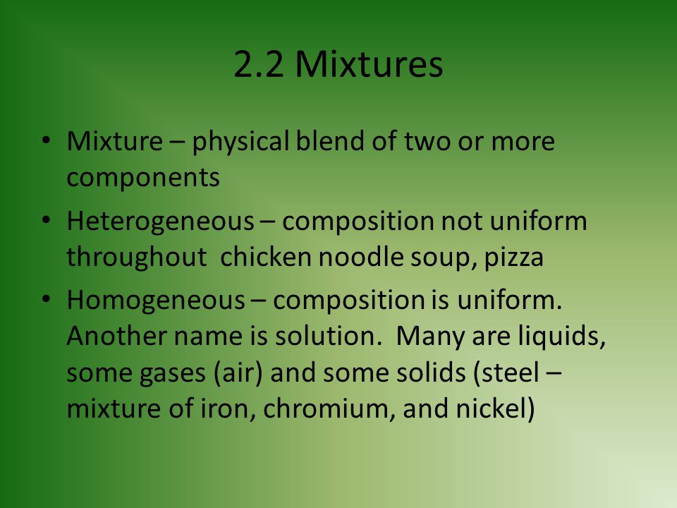 2.2 Mixtures Mixture – physical blend of two or more components Heterogeneous – composition not uniform throughout chicken noodle soup, pizza Homogene