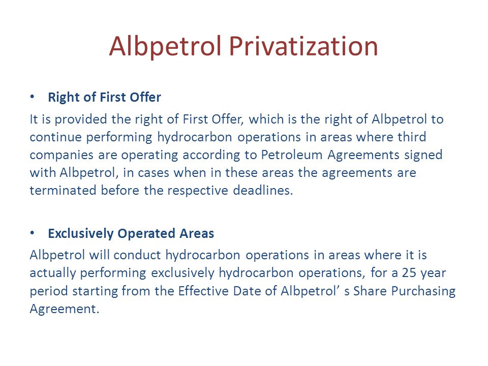 Albpetrol Privatization Right of First Offer It is provided the right of First Offer, which is the right of Albpetrol to continue performing hydrocarbon operations in areas where third companies are operating according to Petroleum Agreements signed with Albpetrol, in cases when in these areas the agreements are terminated before the respective deadlines.