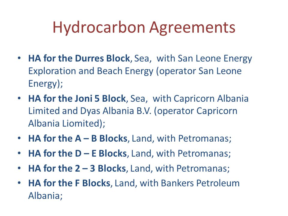 Hydrocarbon Agreements HA for the Durres Block, Sea, with San Leone Energy Exploration and Beach Energy (operator San Leone Energy); HA for the Joni 5 Block, Sea, with Capricorn Albania Limited and Dyas Albania B.V.