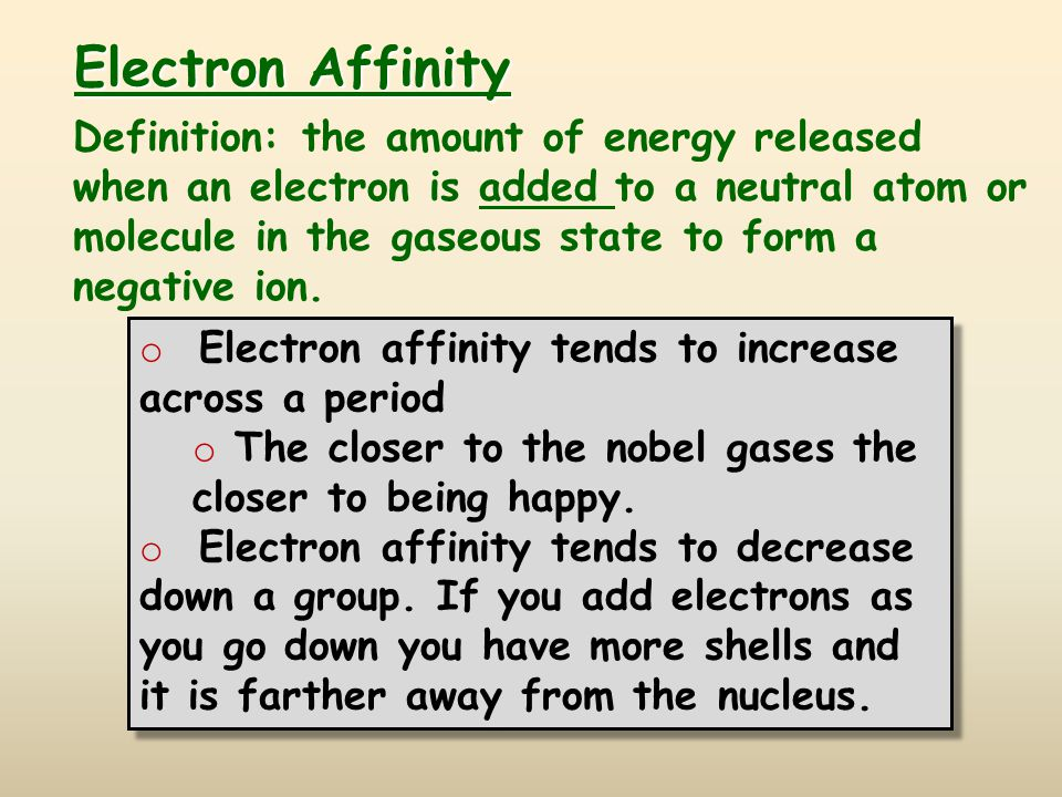 Electron Affinity Definition: the amount of energy released when an electron is added to a neutral atom or molecule in the gaseous state to form a negative ion.