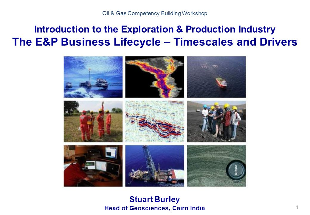 1 Oil & Gas Competency Building Workshop Introduction to the Exploration & Production Industry The E&P Business Lifecycle – Timescales and Drivers Stuart Burley Head of Geosciences, Cairn India