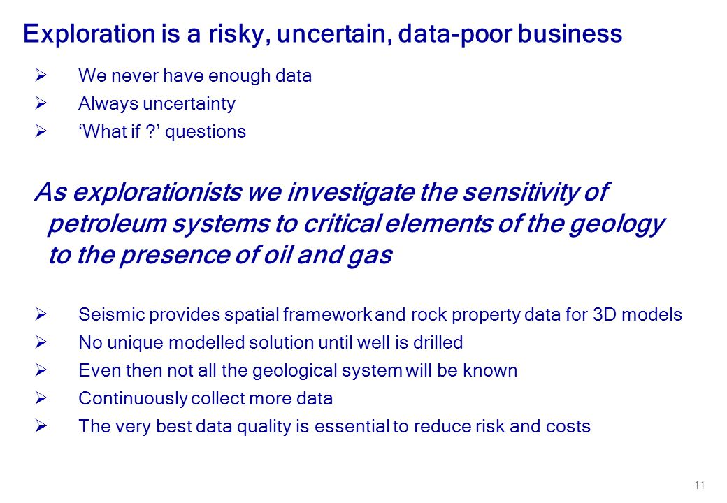 11  We never have enough data  Always uncertainty  'What if ?' questions As explorationists we investigate the sensitivity of petroleum systems to