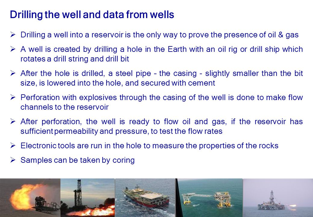 16 Drilling the well and data from wells  Drilling a well into a reservoir is the only way to prove the presence of oil & gas  A well is created by drilling a hole in the Earth with an oil rig or drill ship which rotates a drill string and drill bit  After the hole is drilled, a steel pipe – the casing - slightly smaller than the bit size, is lowered into the hole, and secured with cement  Perforation with explosives through the casing of the well is done to make flow channels to the reservoir  After perforation, the well is ready to flow oil and gas, if the reservoir has sufficient permeability and pressure, to test the flow rates  Electronic tools are run in the hole to measure the properties of the rocks  Samples can be taken by coring