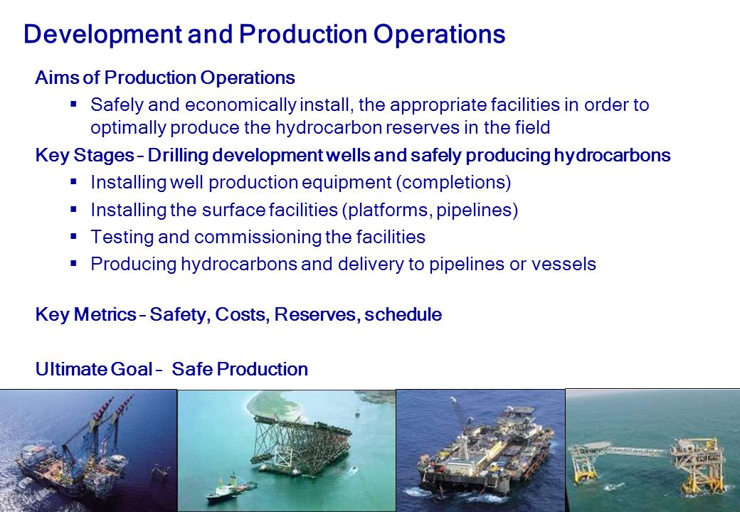 28 Development and Production Operations Aims of Production Operations  Safely and economically install, the appropriate facilities in order to optimally produce the hydrocarbon reserves in the field Key Stages – Drilling development wells and safely producing hydrocarbons  Installing well production equipment (completions)  Installing the surface facilities (platforms, pipelines)  Testing and commissioning the facilities  Producing hydrocarbons and delivery to pipelines or vessels Key Metrics – Safety, Costs, Reserves, schedule Ultimate Goal – Safe Production