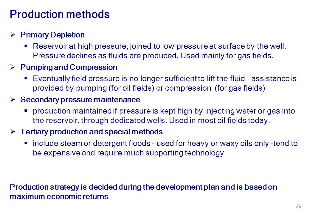 29 Production methods  Primary Depletion  Reservoir at high pressure, joined to low pressure at surface by the well. Pressure declines as fluids are