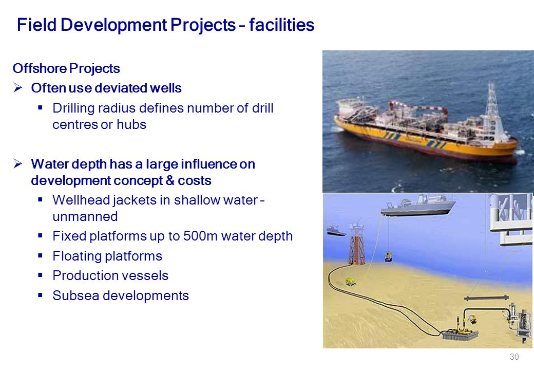 30 Field Development Projects – facilities Offshore Projects  Often use deviated wells  Drilling radius defines number of drill centres or hubs  Water depth has a large influence on development concept & costs  Wellhead jackets in shallow water – unmanned  Fixed platforms up to 500m water depth  Floating platforms  Production vessels  Subsea developments