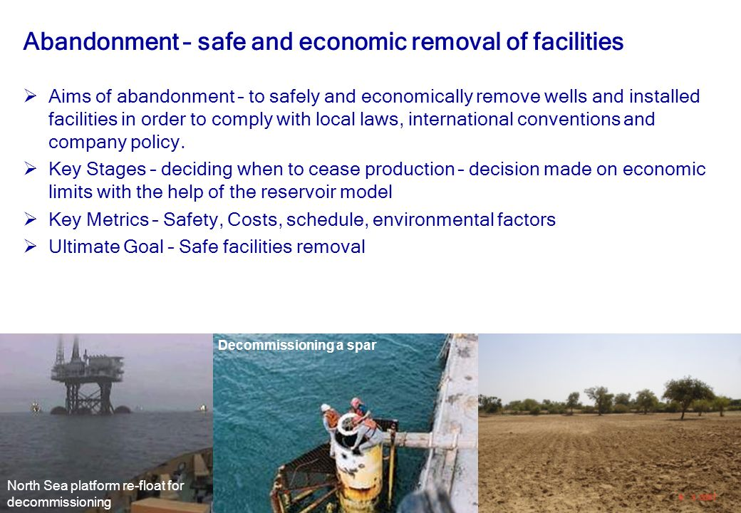32 Abandonment – safe and economic removal of facilities  Aims of abandonment – to safely and economically remove wells and installed facilities in o