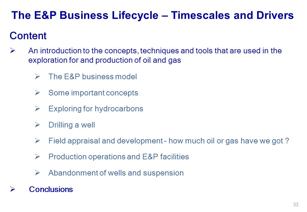33 Content  An introduction to the concepts, techniques and tools that are used in the exploration for and production of oil and gas  The E&P busine