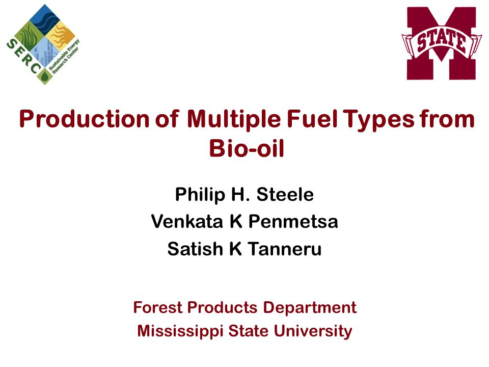 Production of Multiple Fuel Types from Bio-oil Philip H. Steele Venkata K Penmetsa Satish K Tanneru Forest Products Department Mississippi State Unive