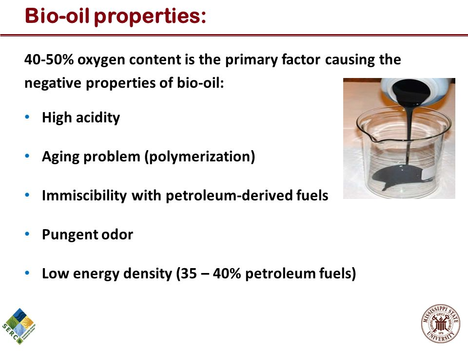 40-50% oxygen content is the primary factor causing the negative properties of bio-oil: High acidity Aging problem (polymerization) Immiscibility with