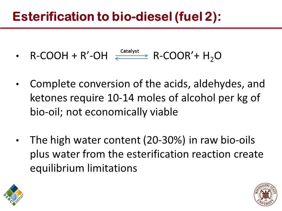 R-COOH + R'-OH R-COOR'+ H 2 O Complete conversion of the acids, aldehydes, and ketones require 10-14 moles of alcohol per kg of bio-oil; not economica