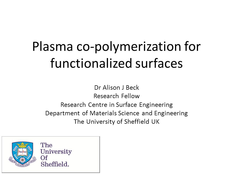 Plasma co-polymerization for functionalized surfaces Dr Alison J Beck Research Fellow Research Centre in Surface Engineering Department of Materials S