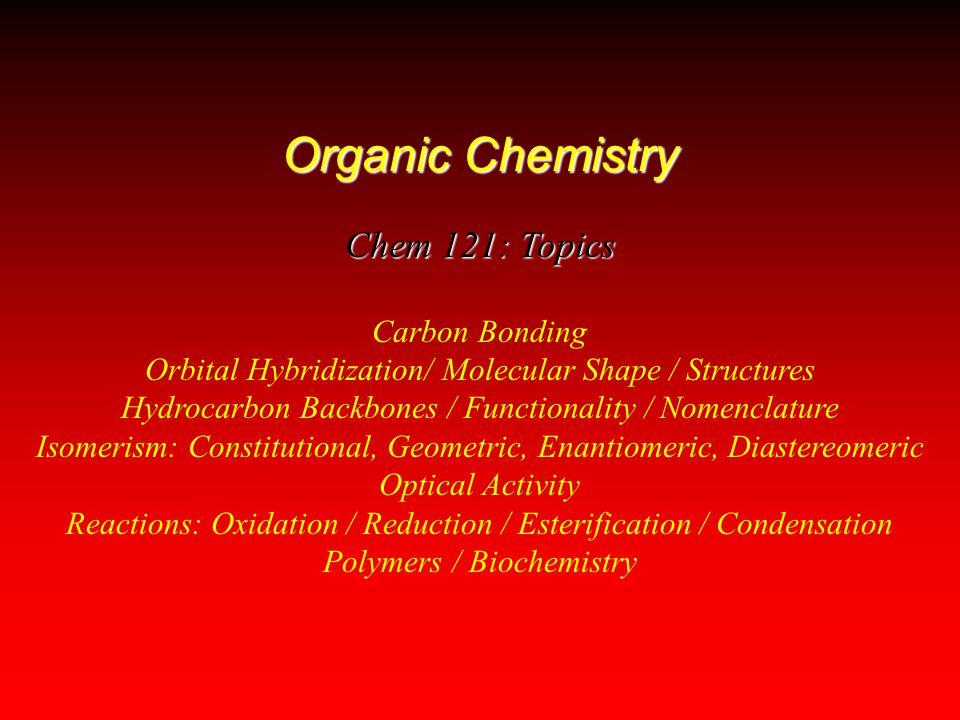 Organic Chemistry Chem 121: Topics Carbon Bonding Orbital Hybridization/ Molecular Shape / Structures Hydrocarbon Backbones / Functionality / Nomencla