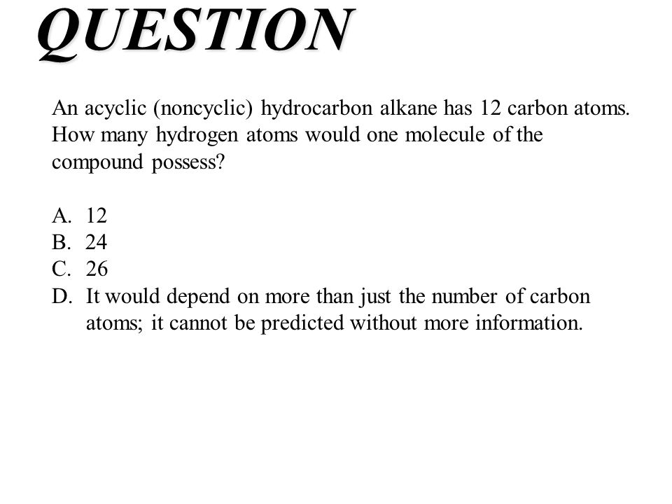 QUESTION An acyclic (noncyclic) hydrocarbon alkane has 12 carbon atoms. How many hydrogen atoms would one molecule of the compound possess? A.12 B.24