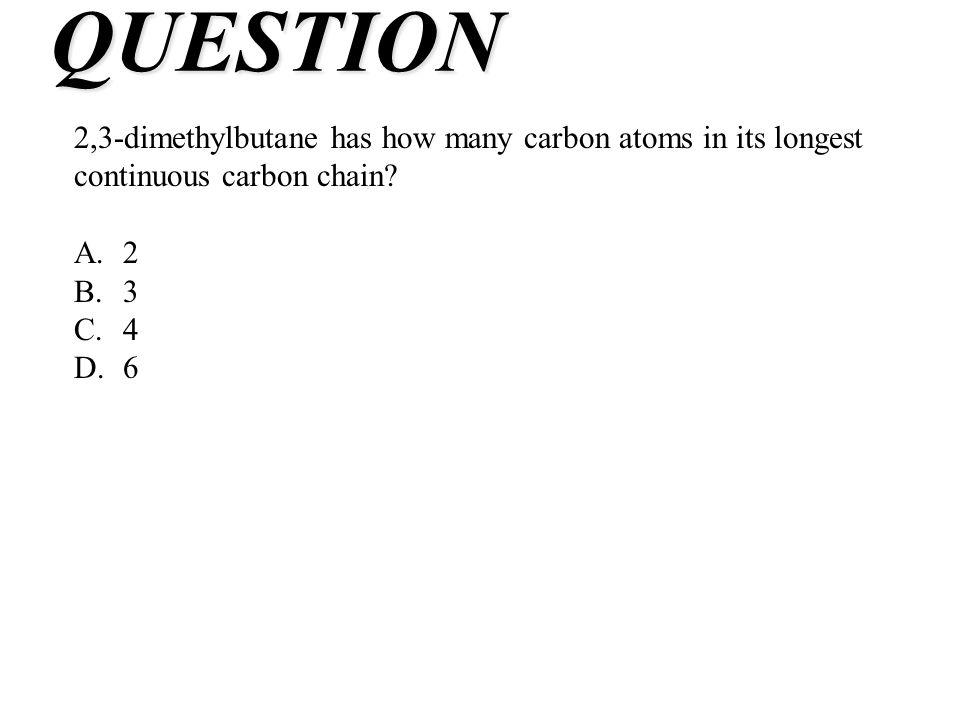 QUESTION 2,3-dimethylbutane has how many carbon atoms in its longest continuous carbon chain? A.2 B.3 C.4 D.6