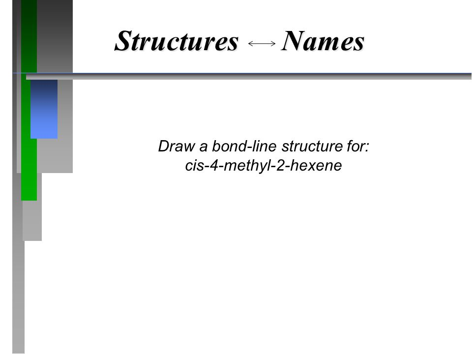 Structures Names Draw a bond-line structure for: cis-4-methyl-2-hexene