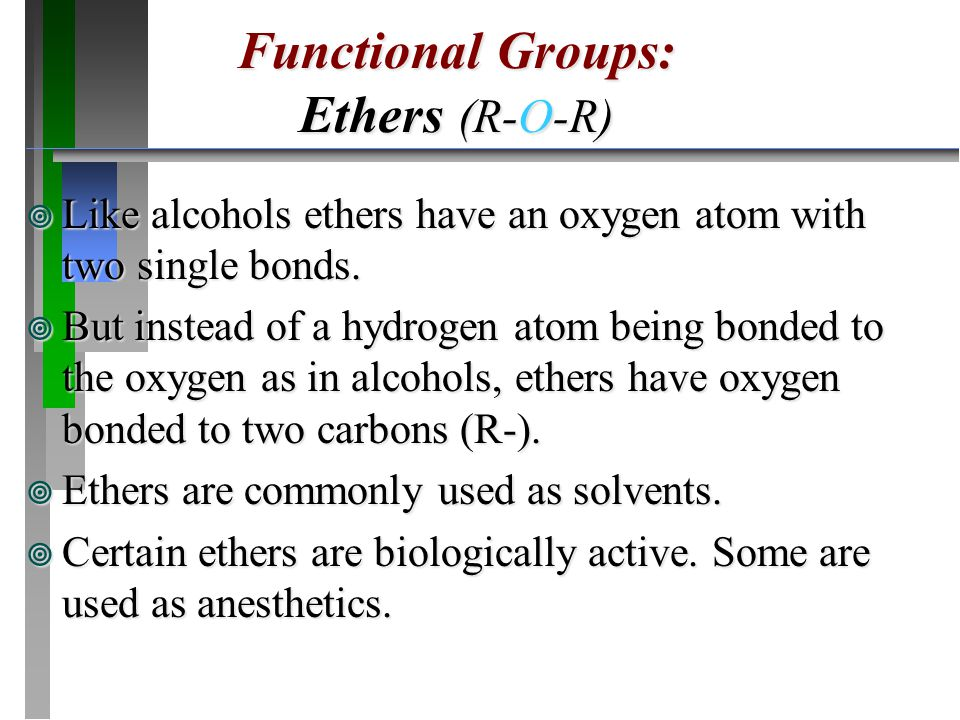 ¥ Like alcohols ethers have an oxygen atom with two single bonds. ¥ But instead of a hydrogen atom being bonded to the oxygen as in alcohols, ethers h