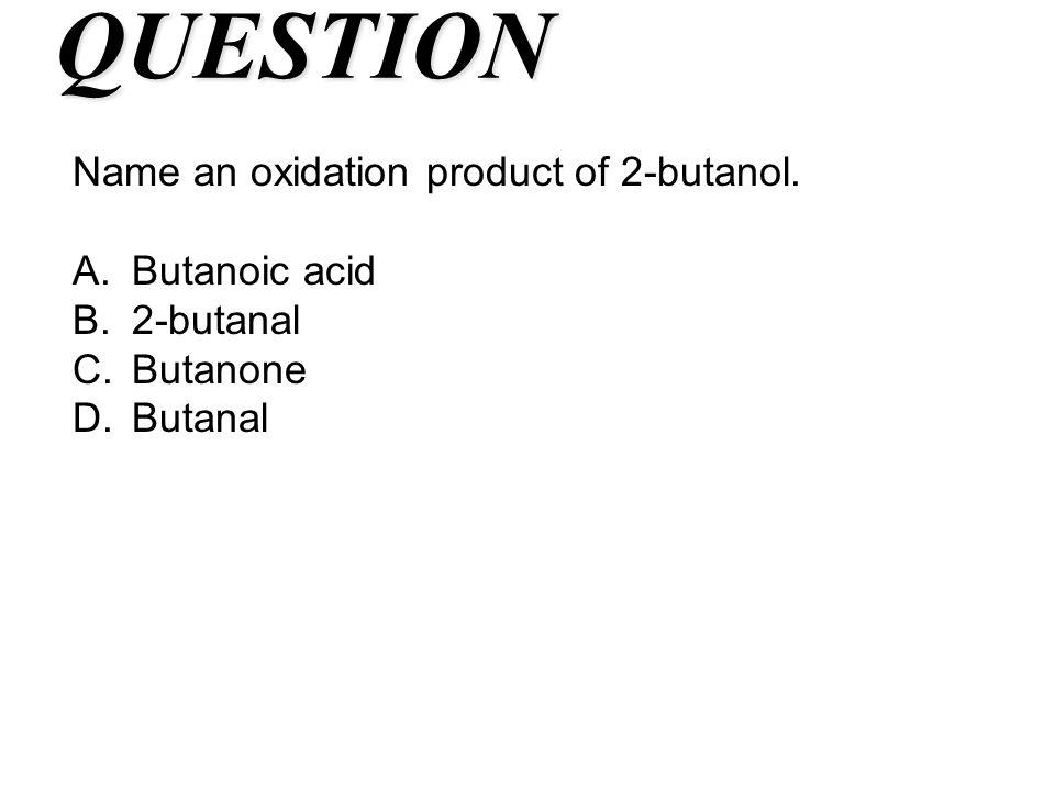 QUESTION Name an oxidation product of 2-butanol. A.Butanoic acid B.2-butanal C.Butanone D.Butanal