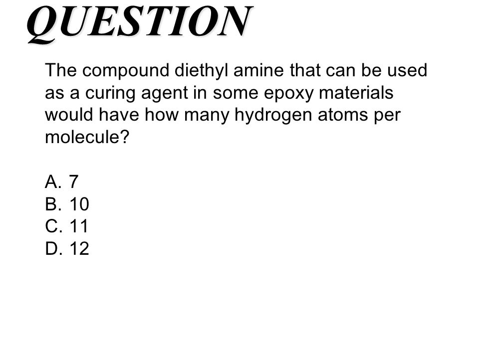 QUESTION The compound diethyl amine that can be used as a curing agent in some epoxy materials would have how many hydrogen atoms per molecule? A.7 B.