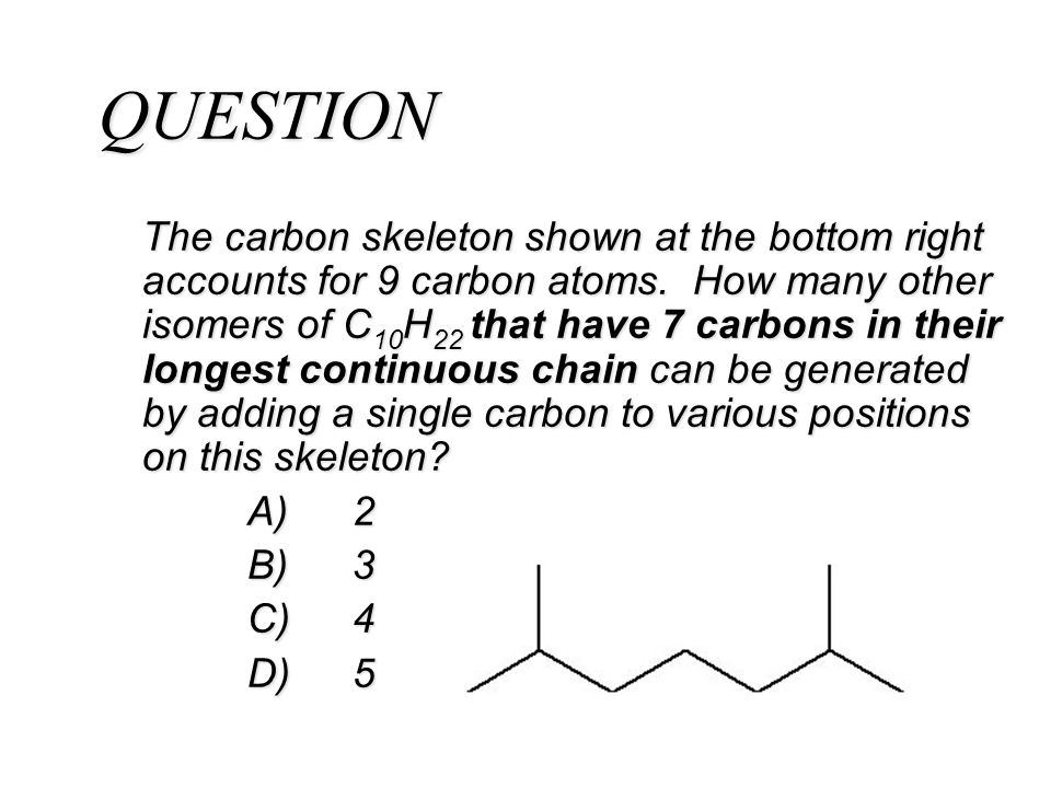 QUESTION The carbon skeleton shown at the bottom right accounts for 9 carbon atoms. How many other isomers of C 10 H 22 that have 7 carbons in their l