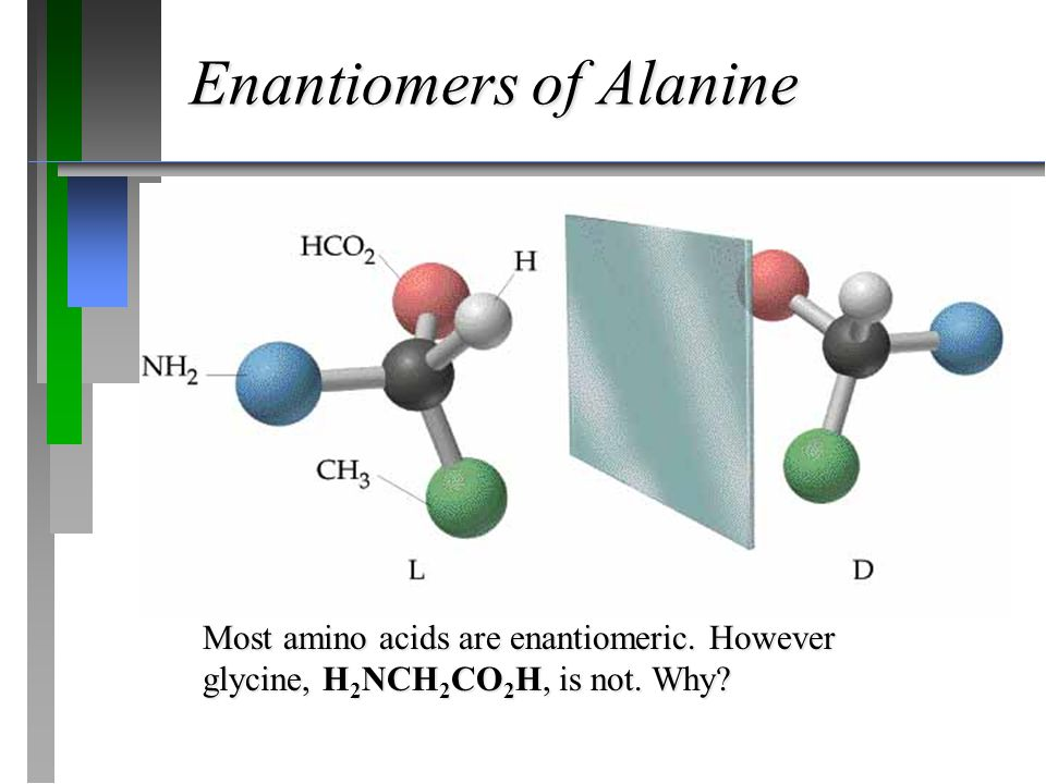 Enantiomers of Alanine Most amino acids are enantiomeric. However glycine, H 2 NCH 2 CO 2 H, is not. Why?