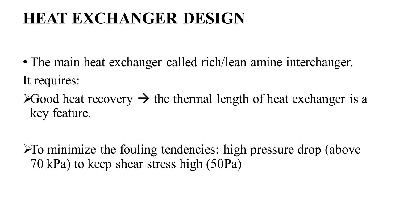 HEAT EXCHANGER DESIGN The main heat exchanger called rich/lean amine interchanger. It requires:  Good heat recovery  the thermal length of heat exch