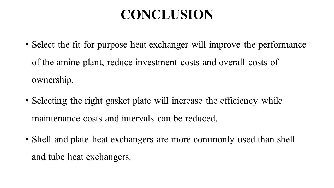 CONCLUSION Select the fit for purpose heat exchanger will improve the performance of the amine plant, reduce investment costs and overall costs of ownership.