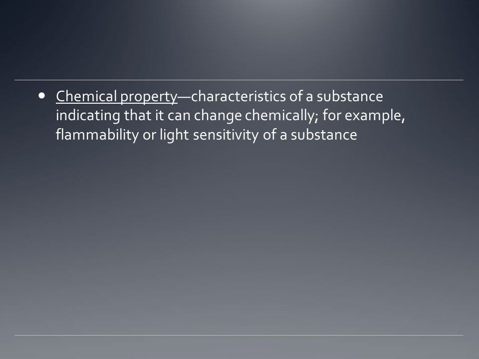 Chemical property—characteristics of a substance indicating that it can change chemically; for example, flammability or light sensitivity of a substan