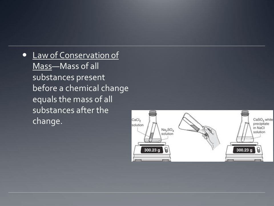 Law of Conservation of Mass—Mass of all substances present before a chemical change equals the mass of all substances after the change.